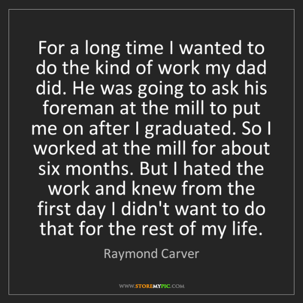 Raymond Carver: For a long time I wanted to do the kind of work my dad...