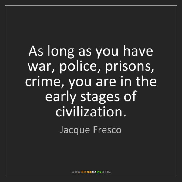 Jacque Fresco: As long as you have war, police, prisons, crime, you...