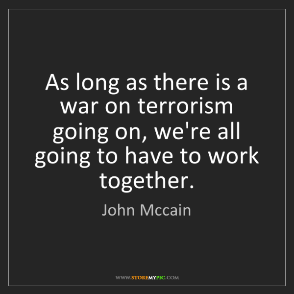John Mccain: As long as there is a war on terrorism going on, we're...