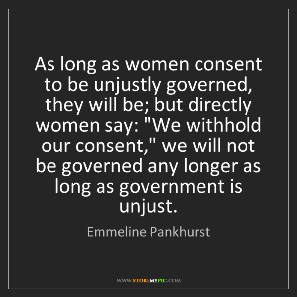 Emmeline Pankhurst: As long as women consent to be unjustly governed, they...
