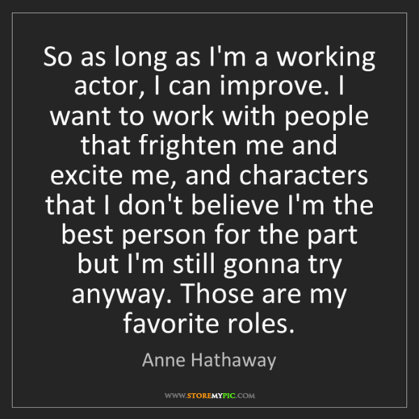 Anne Hathaway: So as long as I'm a working actor, I can improve. I want...