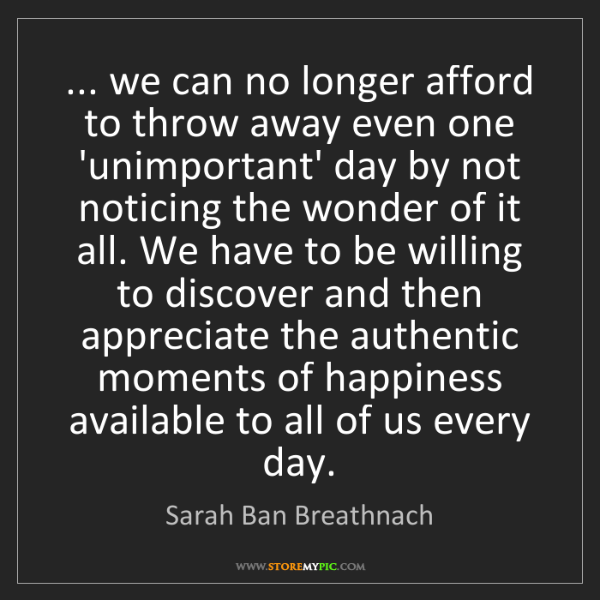 Sarah Ban Breathnach: ... we can no longer afford to throw away even one 'unimportant'...