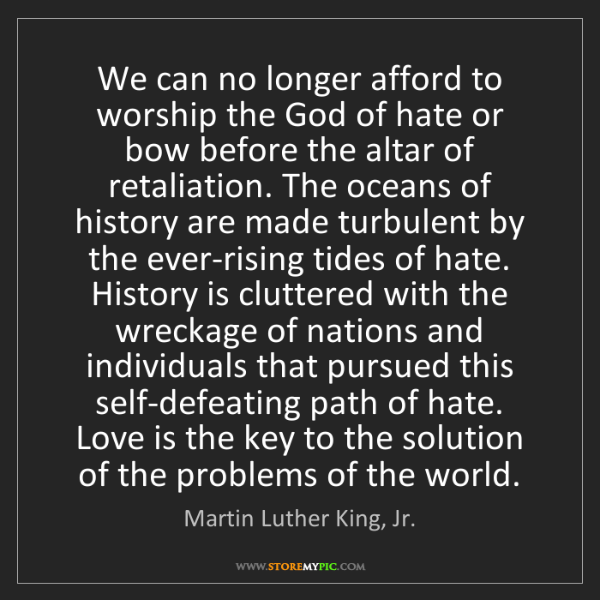 Martin Luther King, Jr.: We can no longer afford to worship the God of hate or...