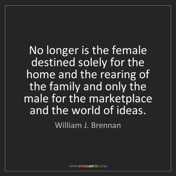 William J. Brennan: No longer is the female destined solely for the home...