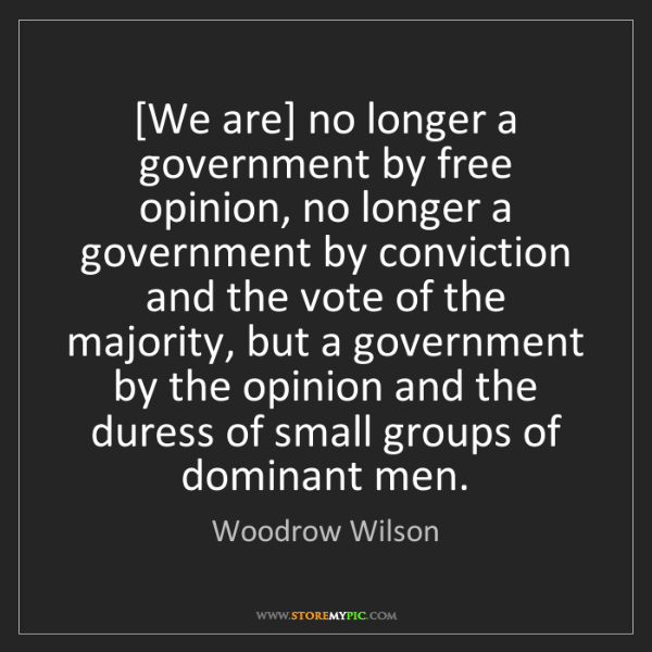 Woodrow Wilson: [We are] no longer a government by free opinion, no longer...