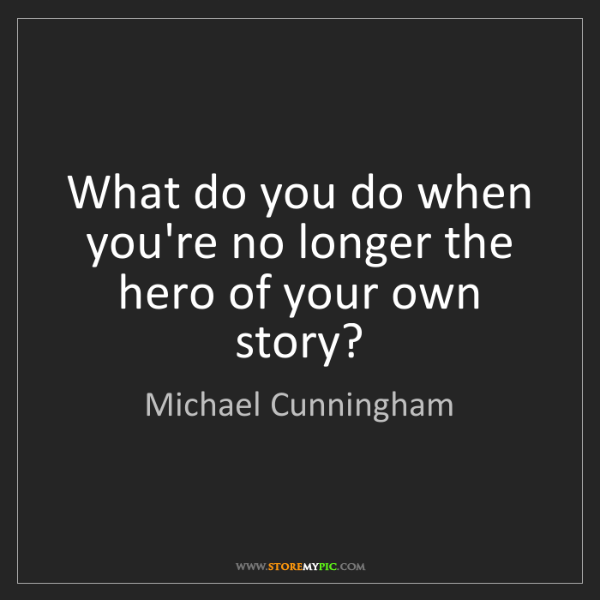 Michael Cunningham: What do you do when you're no longer the hero of your...