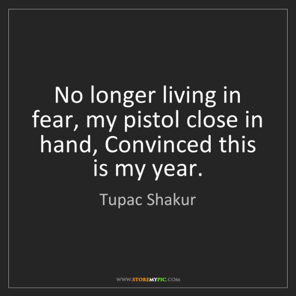 Tupac Shakur: No longer living in fear, my pistol close in hand, Convinced...