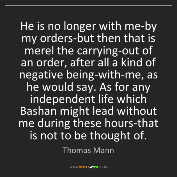 Thomas Mann: He is no longer with me-by my orders-but then that is...