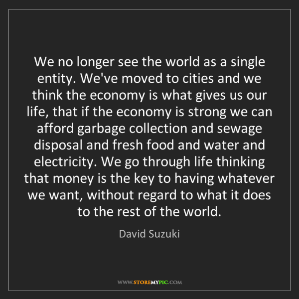 David Suzuki: We no longer see the world as a single entity. We've...