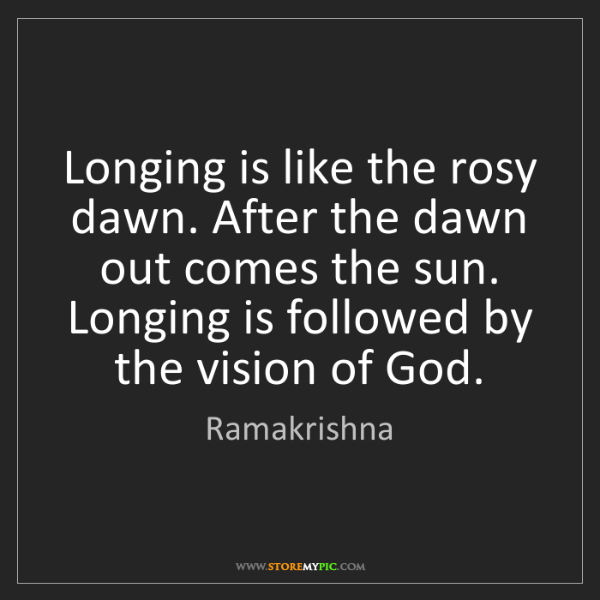 Ramakrishna: Longing is like the rosy dawn. After the dawn out comes...