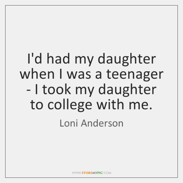 I'd had my daughter when I was a teenager - I took ...