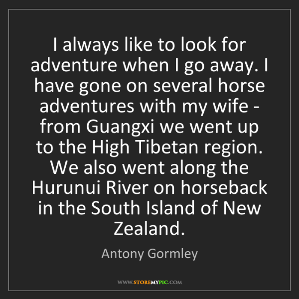 Antony Gormley: I always like to look for adventure when I go away. I...