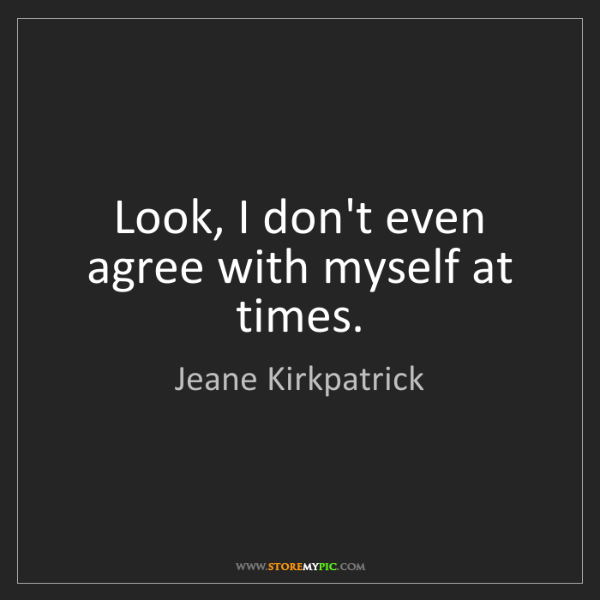 Jeane Kirkpatrick: Look, I don't even agree with myself at times.