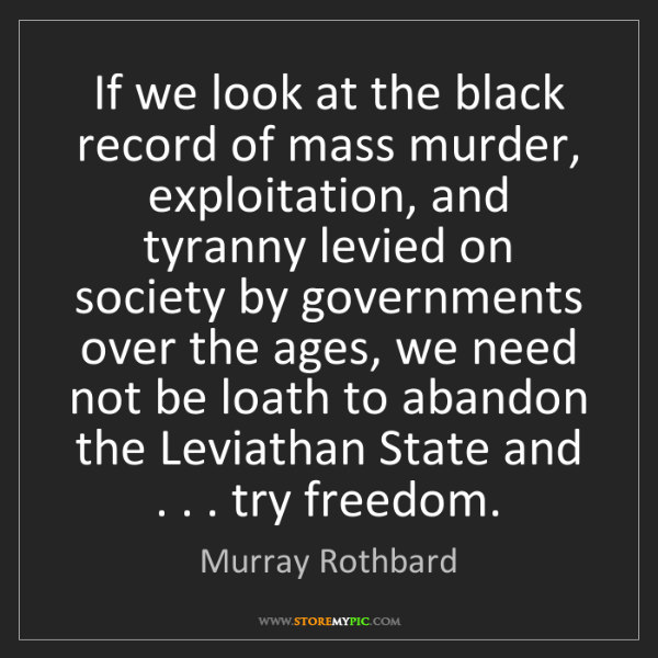 Murray Rothbard: If we look at the black record of mass murder, exploitation,...
