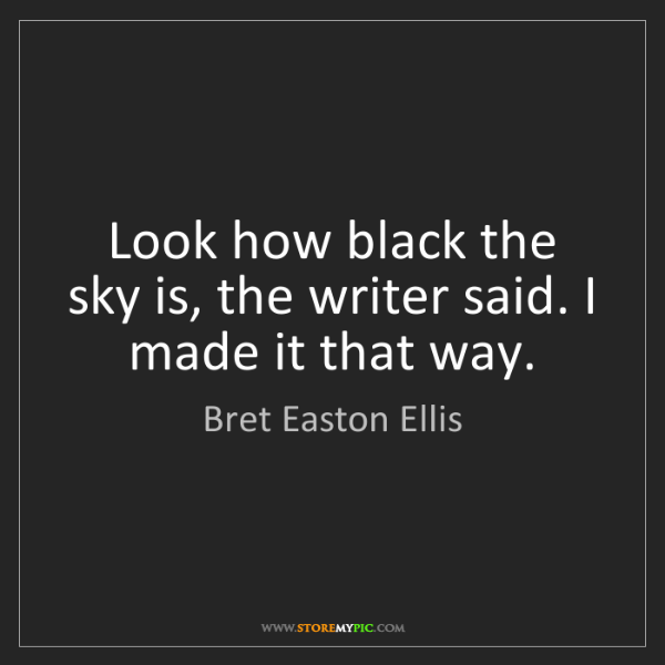 Bret Easton Ellis: Look how black the sky is, the writer said. I made it...