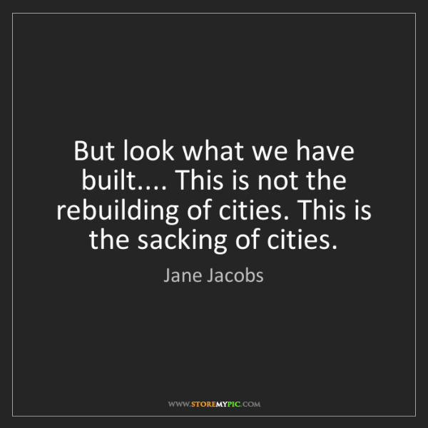 Jane Jacobs: But look what we have built.... This is not the rebuilding...