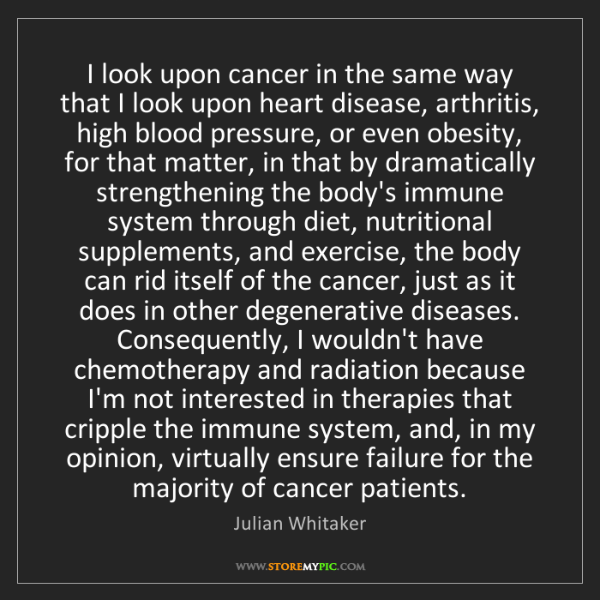 Julian Whitaker: I look upon cancer in the same way that I look upon heart...