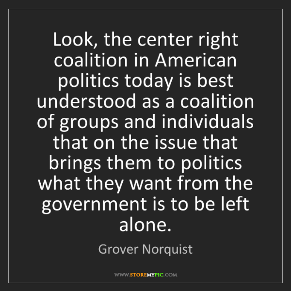 Grover Norquist: Look, the center right coalition in American politics...