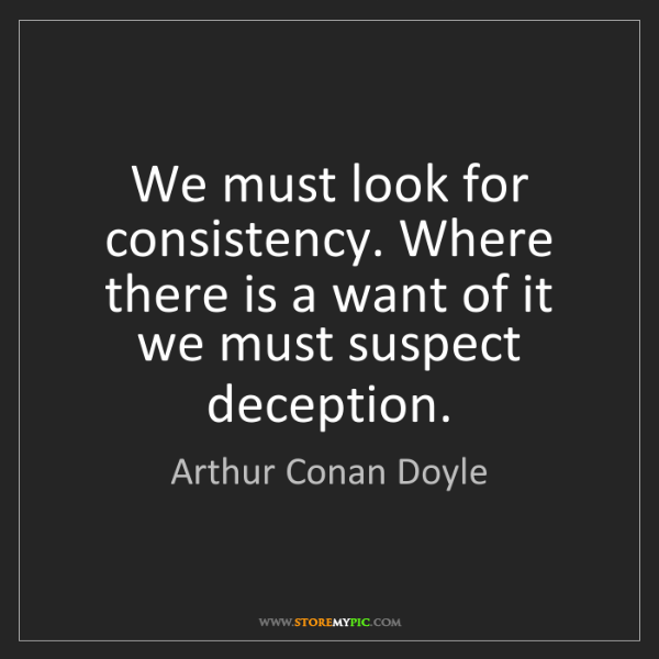 Arthur Conan Doyle: We must look for consistency. Where there is a want of...
