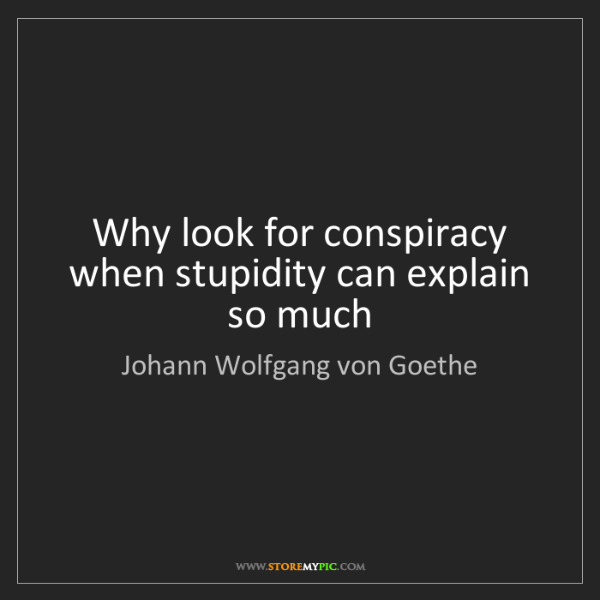 Johann Wolfgang von Goethe: Why look for conspiracy when stupidity can explain so...