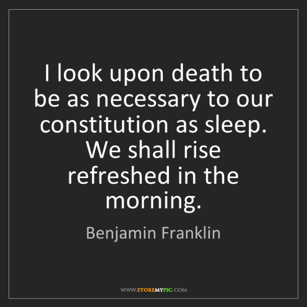 Benjamin Franklin: I look upon death to be as necessary to our constitution...