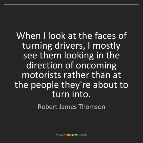 Robert James Thomson: When I look at the faces of turning drivers, I mostly...