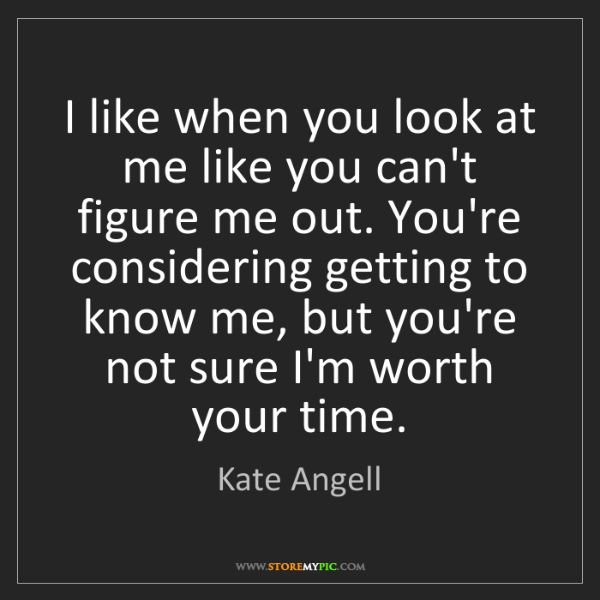 Kate Angell: I like when you look at me like you can't figure me out....