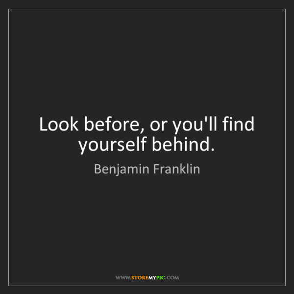 Benjamin Franklin: Look before, or you'll find yourself behind.