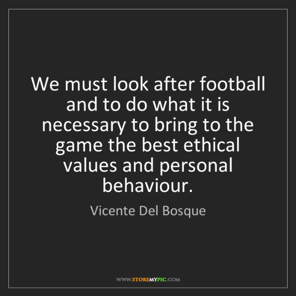 Vicente Del Bosque: We must look after football and to do what it is necessary...
