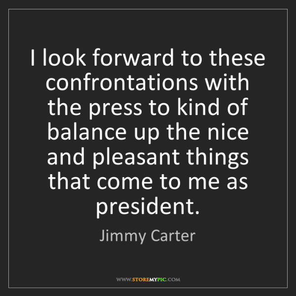 Jimmy Carter: I look forward to these confrontations with the press...