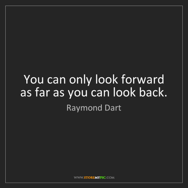 Raymond Dart: You can only look forward as far as you can look back.