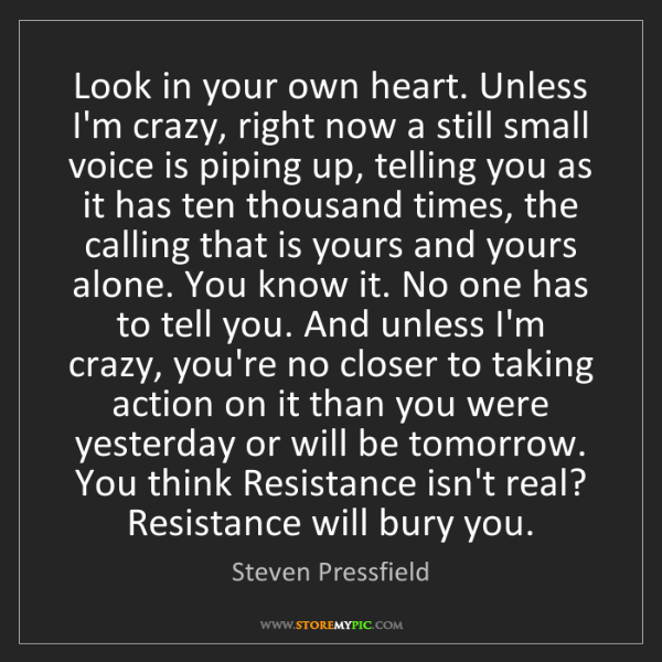 Steven Pressfield: Look in your own heart. Unless I'm crazy, right now a...