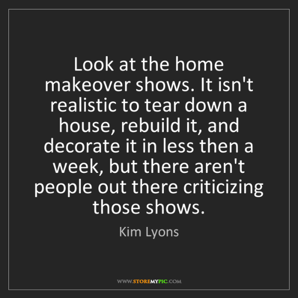 Kim Lyons: Look at the home makeover shows. It isn't realistic to...