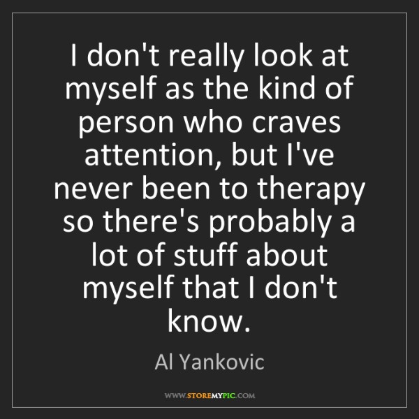 Al Yankovic: I don't really look at myself as the kind of person who...