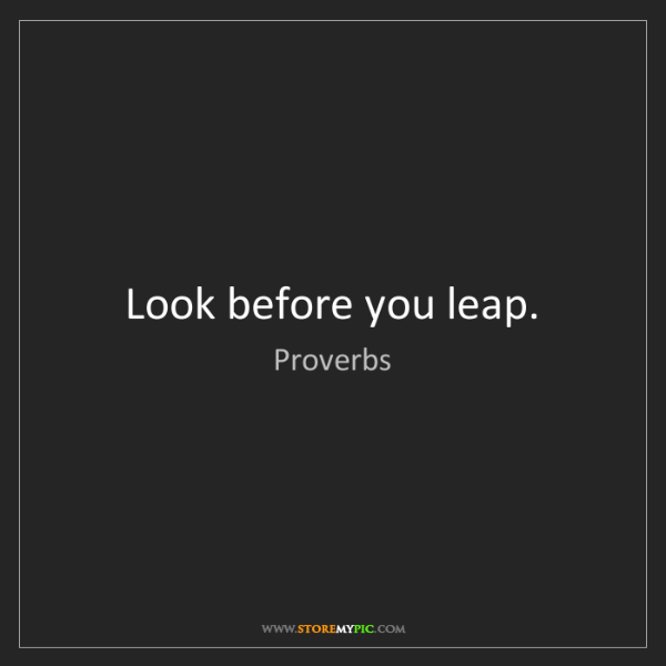 Proverbs: Look before you leap.