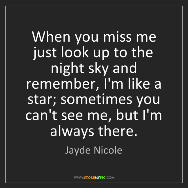 Jayde Nicole: When you miss me just look up to the night sky and remember,...