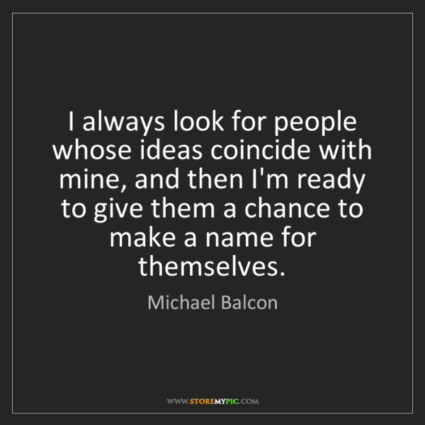 Michael Balcon: I always look for people whose ideas coincide with mine,...