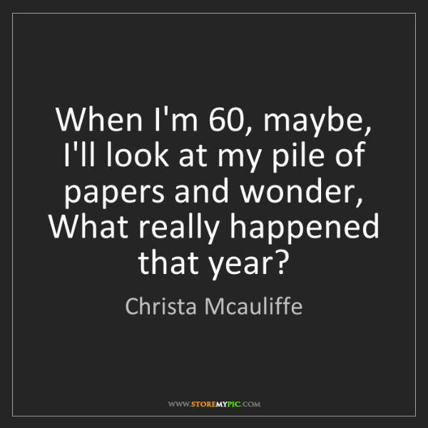 Christa Mcauliffe: When I'm 60, maybe, I'll look at my pile of papers and...