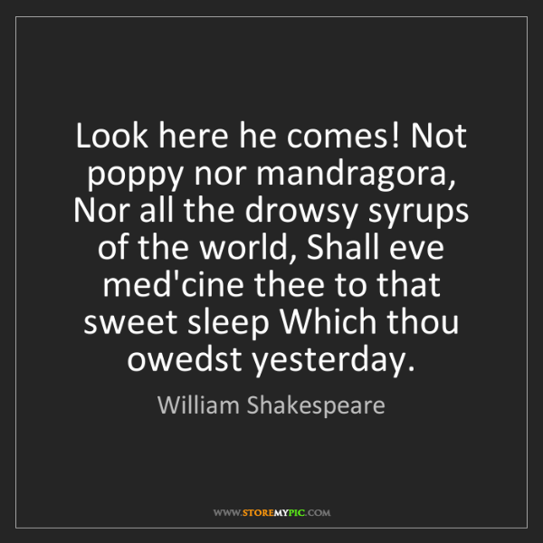 William Shakespeare: Look here he comes! Not poppy nor mandragora, Nor all...