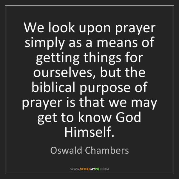 Oswald Chambers: We look upon prayer simply as a means of getting things...