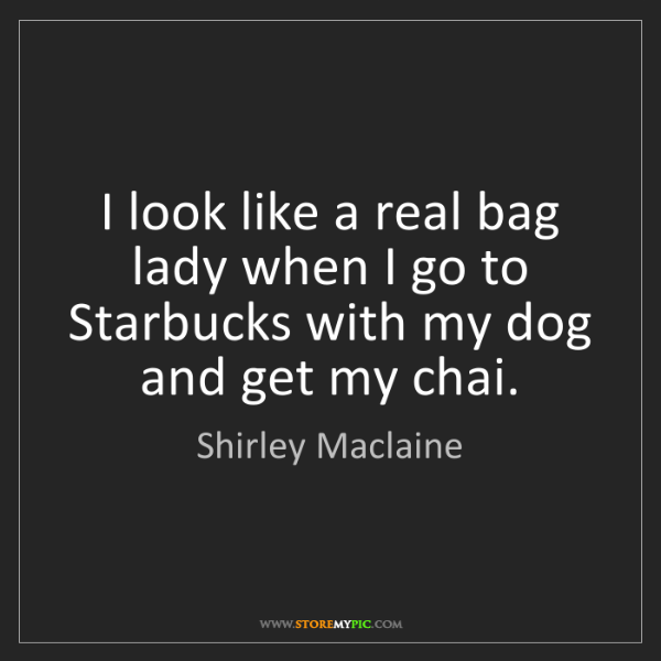 Shirley Maclaine: I look like a real bag lady when I go to Starbucks with...