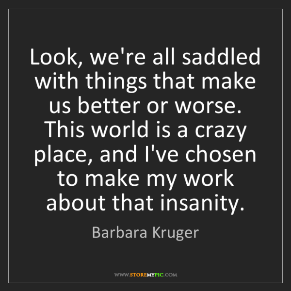 Barbara Kruger: Look, we're all saddled with things that make us better...
