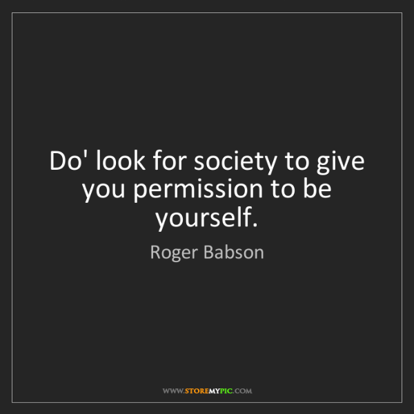 Roger Babson: Do' look for society to give you permission to be yourself.