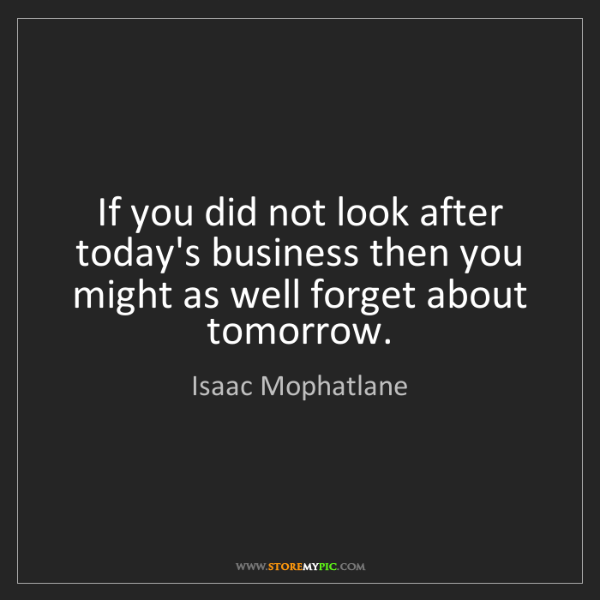 Isaac Mophatlane: If you did not look after today's business then you might...