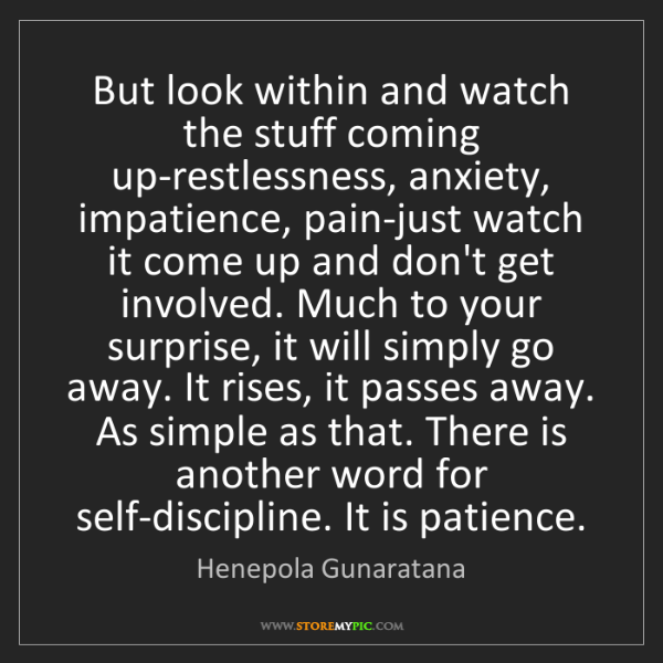 Henepola Gunaratana: But look within and watch the stuff coming up-restlessness,...