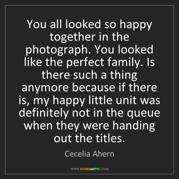 Cecelia Ahern: You all looked so happy together in the photograph. You...