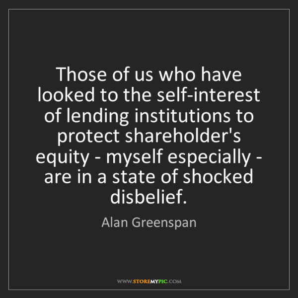 Alan Greenspan: Those of us who have looked to the self-interest of lending...