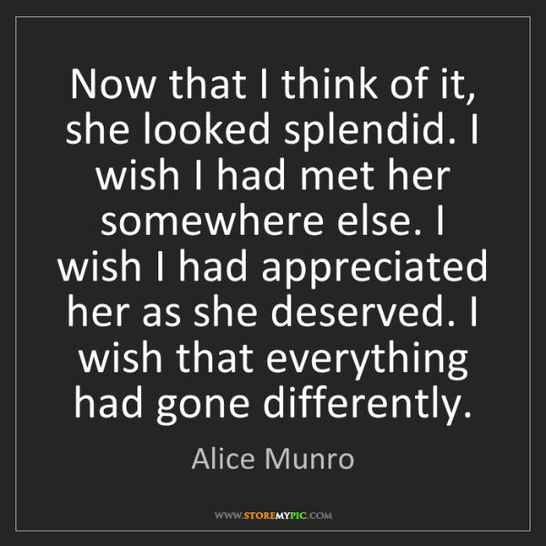Alice Munro: Now that I think of it, she looked splendid. I wish I...