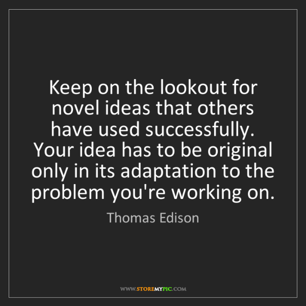 Thomas Edison: Keep on the lookout for novel ideas that others have...