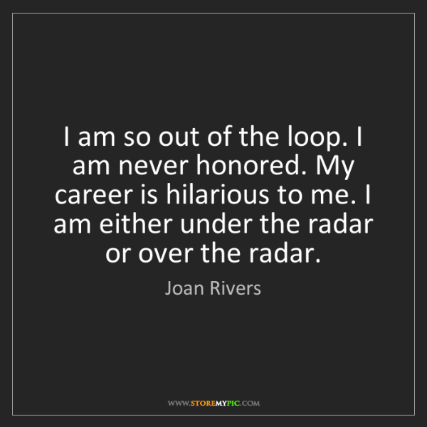 Joan Rivers: I am so out of the loop. I am never honored. My career...